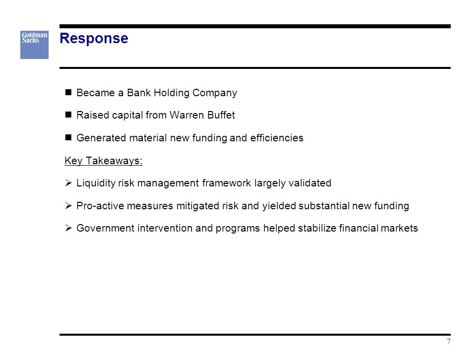 7 Response Became a Bank Holding Company Raised capital from Warren Buffet Generated material new funding and efficiencies Key Takeaways:  Liquidity risk management framework largely validated  Pro-active measures mitigated risk and yielded substantial new funding  Government intervention and programs helped stabilize financial markets