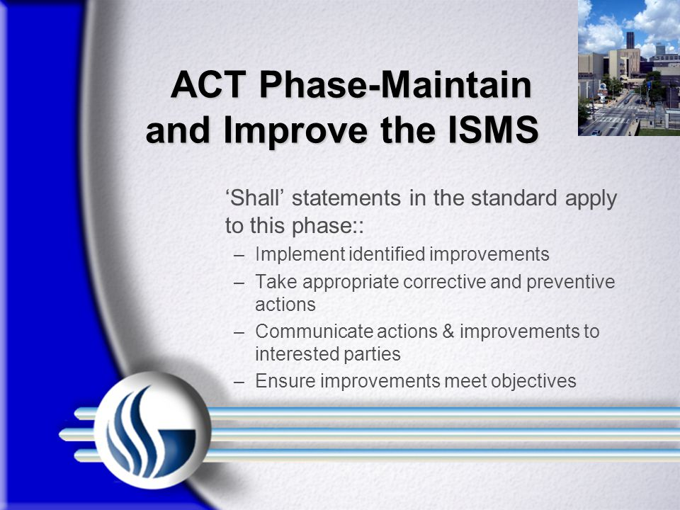 ACT Phase-Maintain and Improve the ISMS ACT Phase-Maintain and Improve the ISMS 'Shall' statements in the standard apply to this phase:: –Implement identified improvements –Take appropriate corrective and preventive actions –Communicate actions & improvements to interested parties –Ensure improvements meet objectives