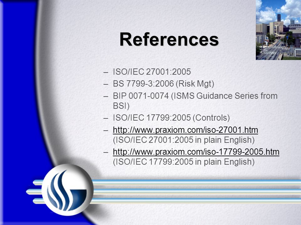 References References –ISO/IEC 27001:2005 –BS 7799-3:2006 (Risk Mgt) –BIP 0071-0074 (ISMS Guidance Series from BSI) –ISO/IEC 17799:2005 (Controls) –http://www.praxiom.com/iso-27001.htm (ISO/IEC 27001:2005 in plain English)http://www.praxiom.com/iso-27001.htm –http://www.praxiom.com/iso-17799-2005.htm (ISO/IEC 17799:2005 in plain English)http://www.praxiom.com/iso-17799-2005.htm