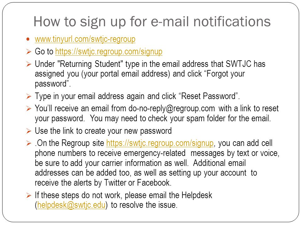 How to sign up for e-mail notifications www.tinyurl.com/swtjc-regroup  Go to https://swtjc.regroup.com/signuphttps://swtjc.regroup.com/signup  Under Returning Student type in the email address that SWTJC has assigned you (your portal email address) and click Forgot your password .