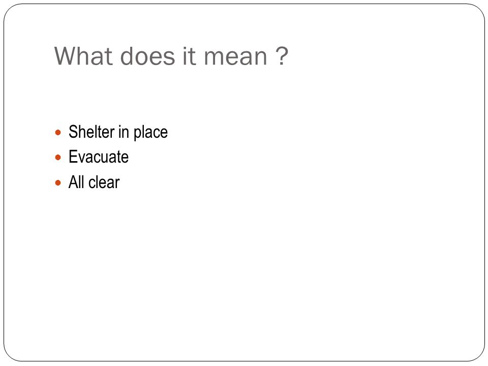 What does it mean ? Shelter in place Evacuate All clear