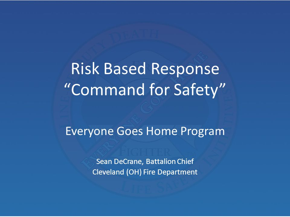 "Risk Based Response ""Command for Safety"" Everyone Goes Home Program Sean DeCrane, Battalion Chief Cleveland (OH) Fire Department"