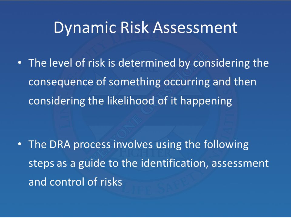 Dynamic Risk Assessment The level of risk is determined by considering the consequence of something occurring and then considering the likelihood of i