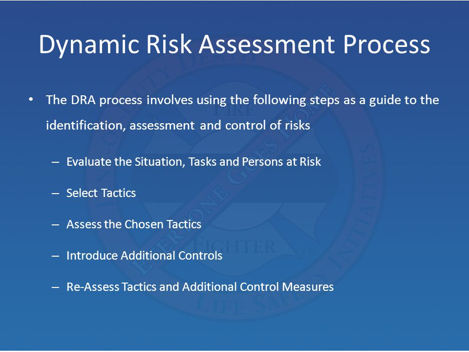 Dynamic Risk Assessment Process The DRA process involves using the following steps as a guide to the identification, assessment and control of risks –