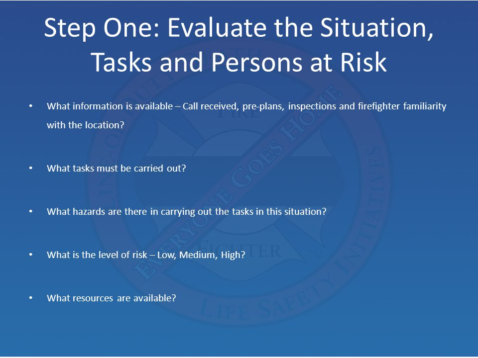 Step One: Evaluate the Situation, Tasks and Persons at Risk What information is available – Call received, pre-plans, inspections and firefighter fami