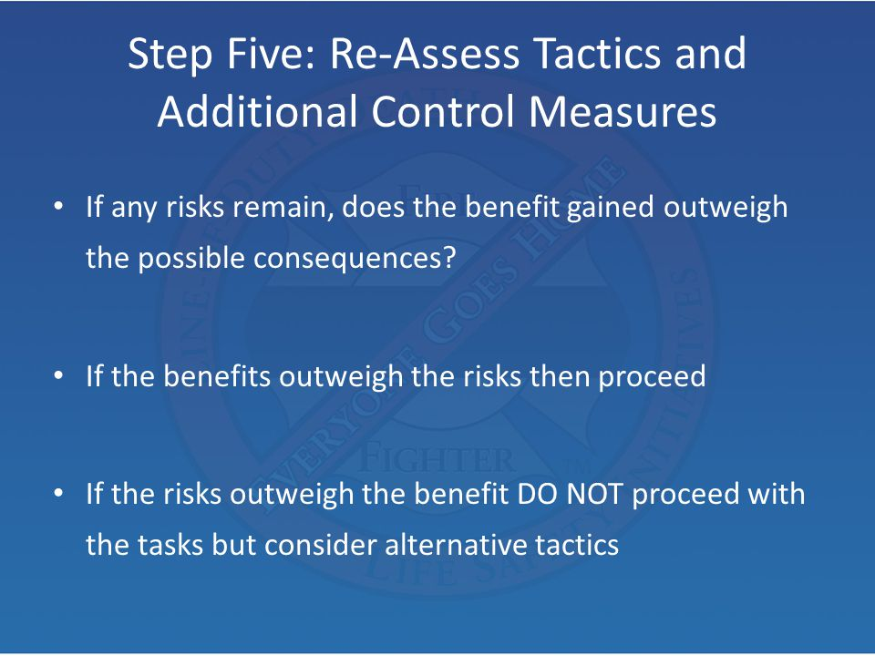 Step Five: Re-Assess Tactics and Additional Control Measures If any risks remain, does the benefit gained outweigh the possible consequences? If the b