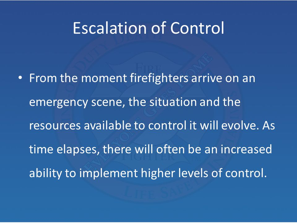 Escalation of Control From the moment firefighters arrive on an emergency scene, the situation and the resources available to control it will evolve.