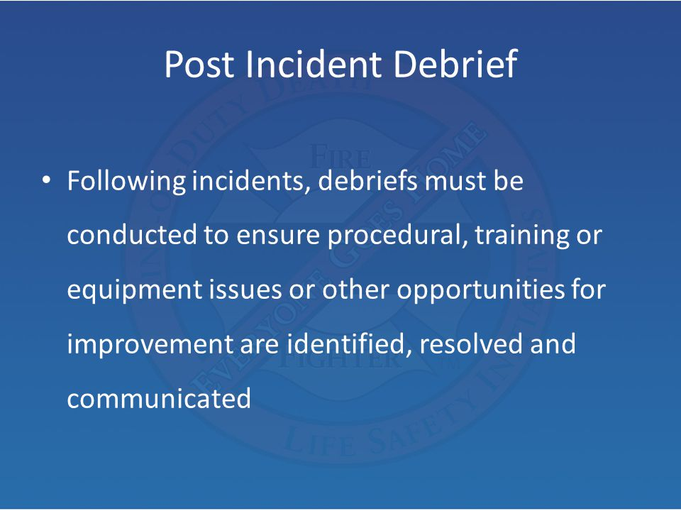 Post Incident Debrief Following incidents, debriefs must be conducted to ensure procedural, training or equipment issues or other opportunities for im
