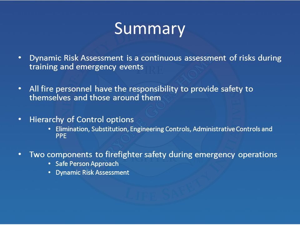 Summary Dynamic Risk Assessment is a continuous assessment of risks during training and emergency events All fire personnel have the responsibility to