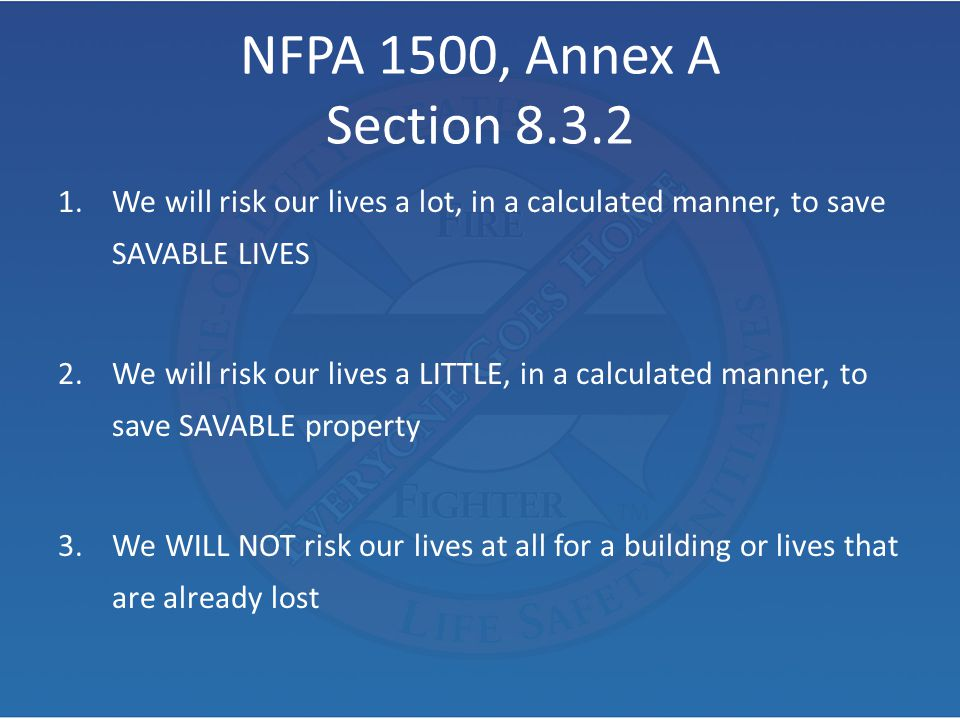 NFPA 1500, Annex A Section 8.3.2 1.We will risk our lives a lot, in a calculated manner, to save SAVABLE LIVES 2.We will risk our lives a LITTLE, in a