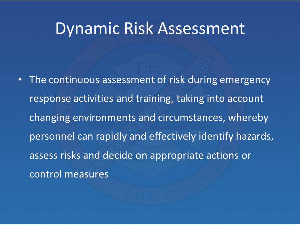 Dynamic Risk Assessment The continuous assessment of risk during emergency response activities and training, taking into account changing environments