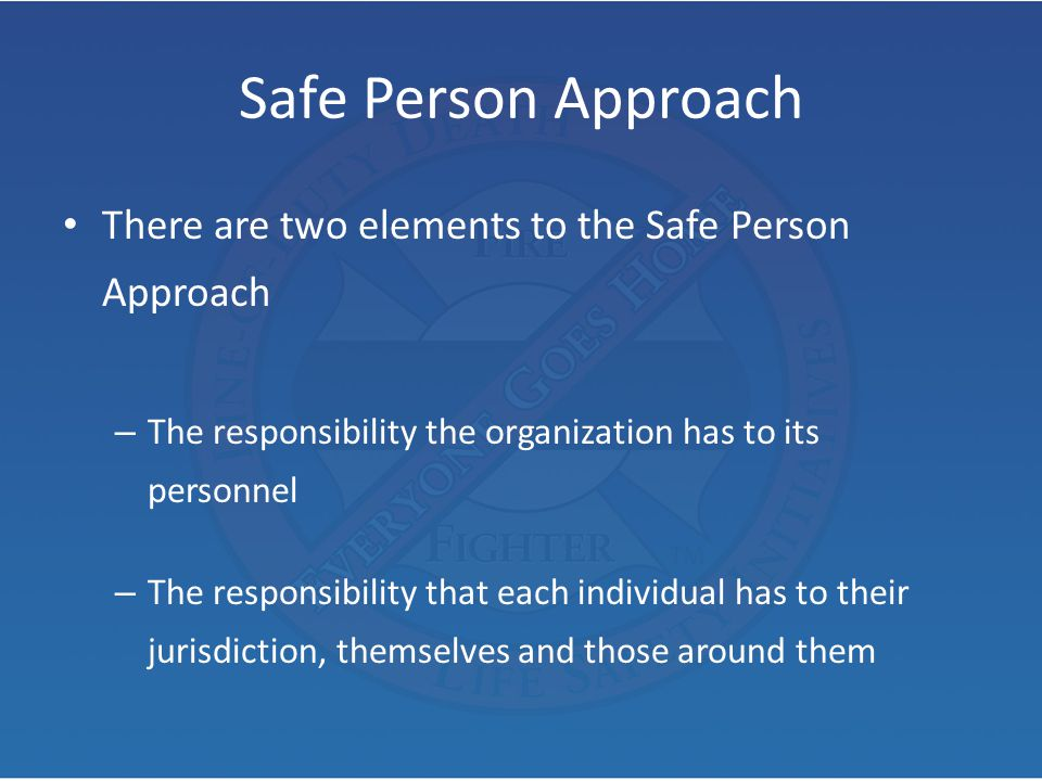 Safe Person Approach There are two elements to the Safe Person Approach – The responsibility the organization has to its personnel – The responsibilit