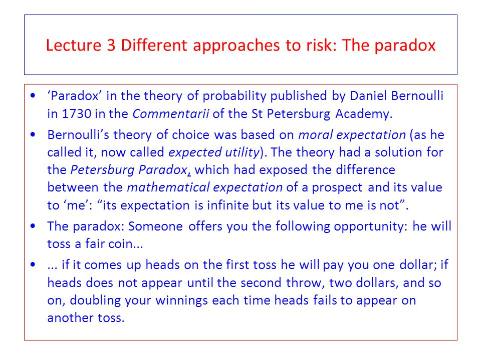 Lecture 3 Different approaches to risk: The paradox 'Paradox' in the theory of probability published by Daniel Bernoulli in 1730 in the Commentarii of