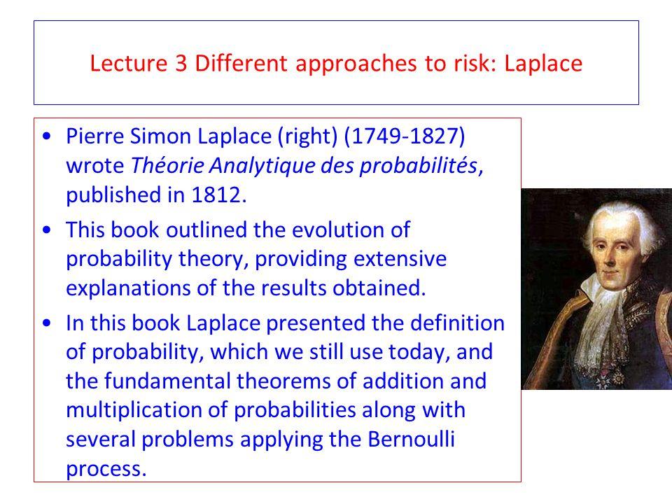 Lecture 3 Different approaches to risk: Laplace Pierre Simon Laplace (right) (1749-1827) wrote Théorie Analytique des probabilités, published in 1812.
