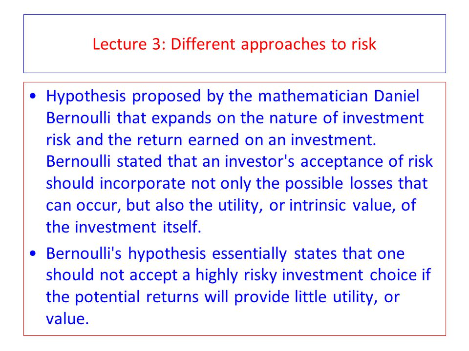 Lecture 3: Different approaches to risk Hypothesis proposed by the mathematician Daniel Bernoulli that expands on the nature of investment risk and th