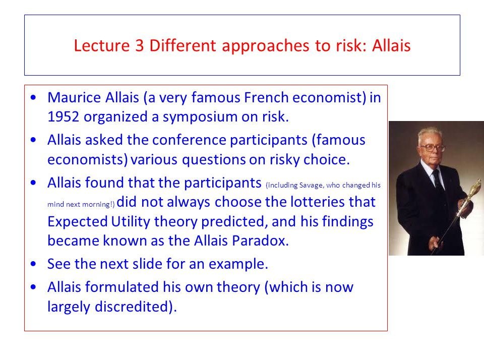 Lecture 3 Different approaches to risk: Allais Maurice Allais (a very famous French economist) in 1952 organized a symposium on risk. Allais asked the