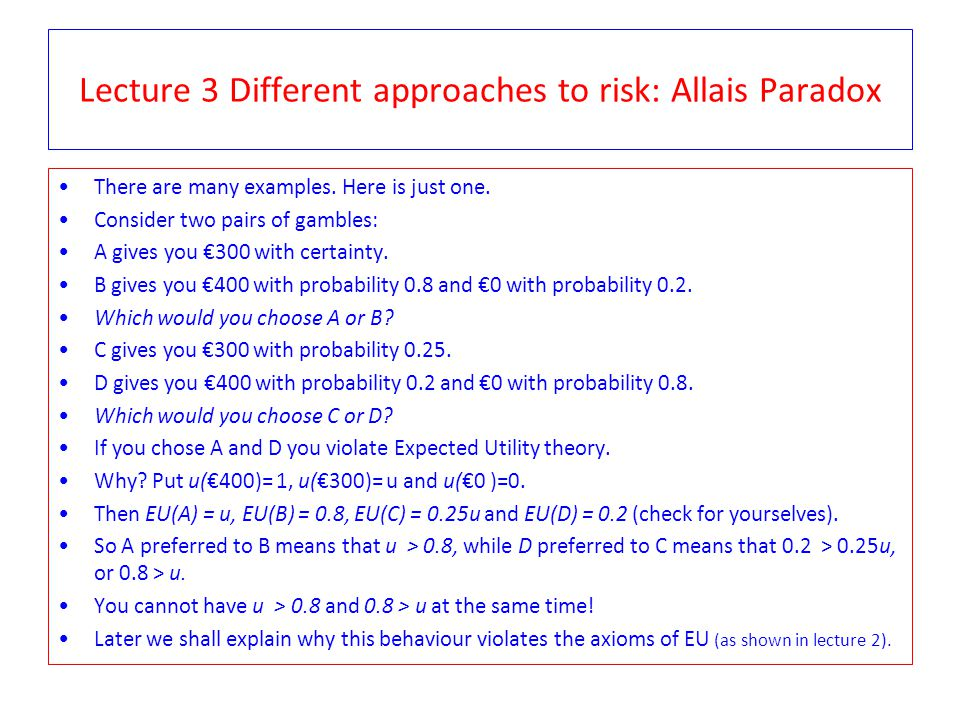 Lecture 3 Different approaches to risk: Allais Paradox There are many examples. Here is just one. Consider two pairs of gambles: A gives you €300 with