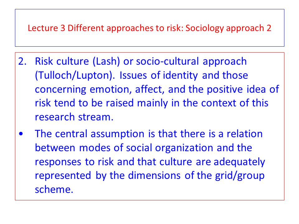 Lecture 3 Different approaches to risk: Sociology approach 2 2.Risk culture (Lash) or socio-cultural approach (Tulloch/Lupton). Issues of identity and
