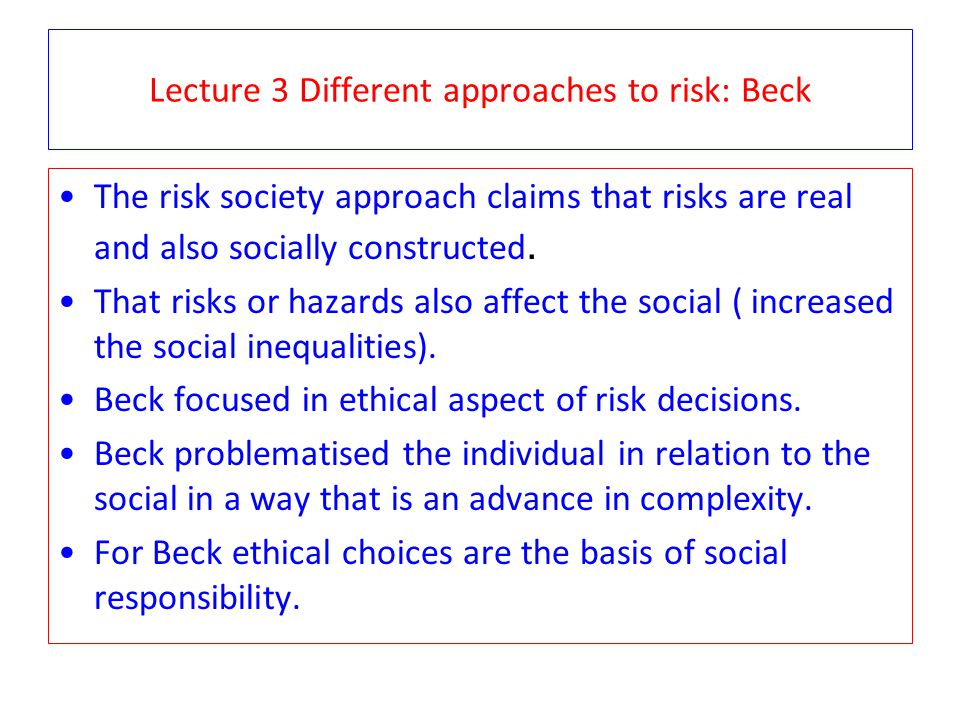 Lecture 3 Different approaches to risk: Beck The risk society approach claims that risks are real and also socially constructed. That risks or hazards