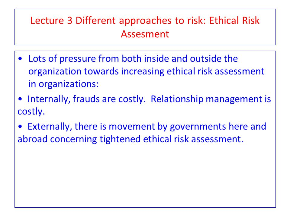 Lecture 3 Different approaches to risk: Ethical Risk Assesment Lots of pressure from both inside and outside the organization towards increasing ethic