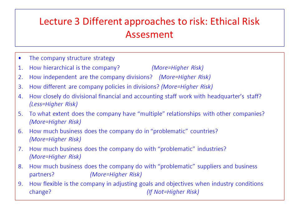 Lecture 3 Different approaches to risk: Ethical Risk Assesment The company structure strategy 1.How hierarchical is the company? (More=Higher Risk) 2.