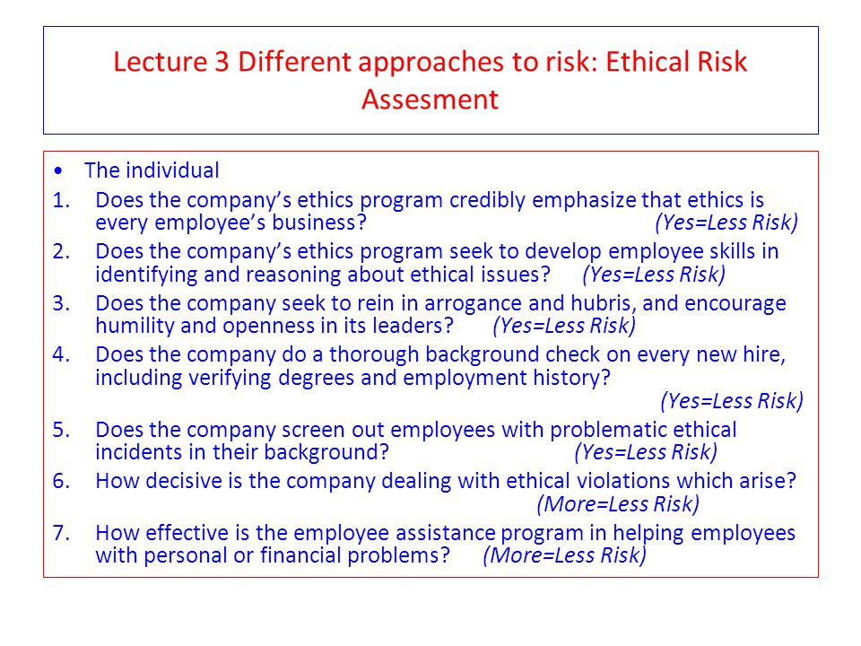 Lecture 3 Different approaches to risk: Ethical Risk Assesment The individual 1.Does the company's ethics program credibly emphasize that ethics is ev