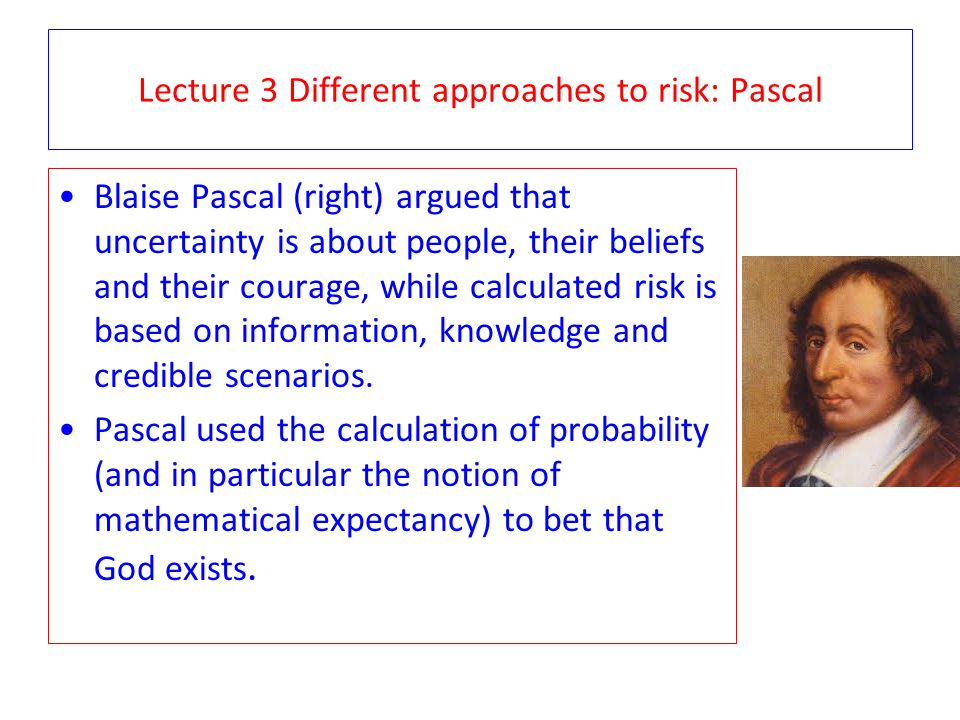 Lecture 3 Different approaches to risk: Pascal Blaise Pascal (right) argued that uncertainty is about people, their beliefs and their courage, while c