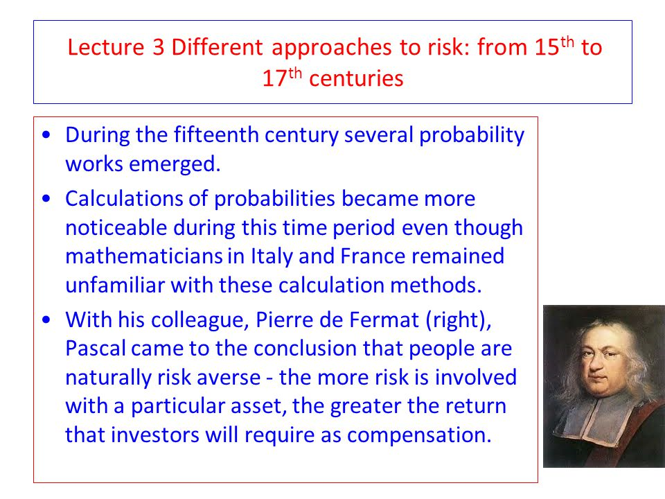 Lecture 3 Different approaches to risk: A bet In the mid-seventeenth century, a simple question directed to Blaise Pascal by a nobleman sparked the birth of probability theory, as we know it today.