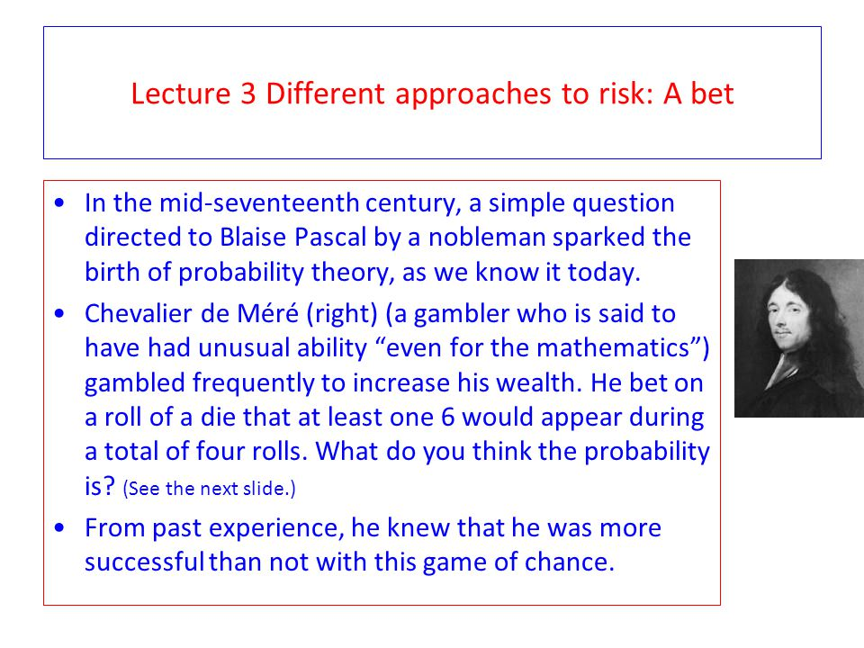 Lecture 3 Different approaches to risk: A new bet Tired of his approach, he decided to change the bet.