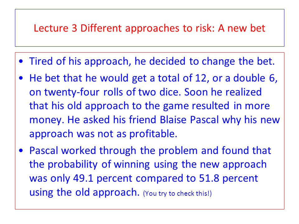Lecture 3 Different approaches to risk: A new bet Tired of his approach, he decided to change the bet. He bet that he would get a total of 12, or a do