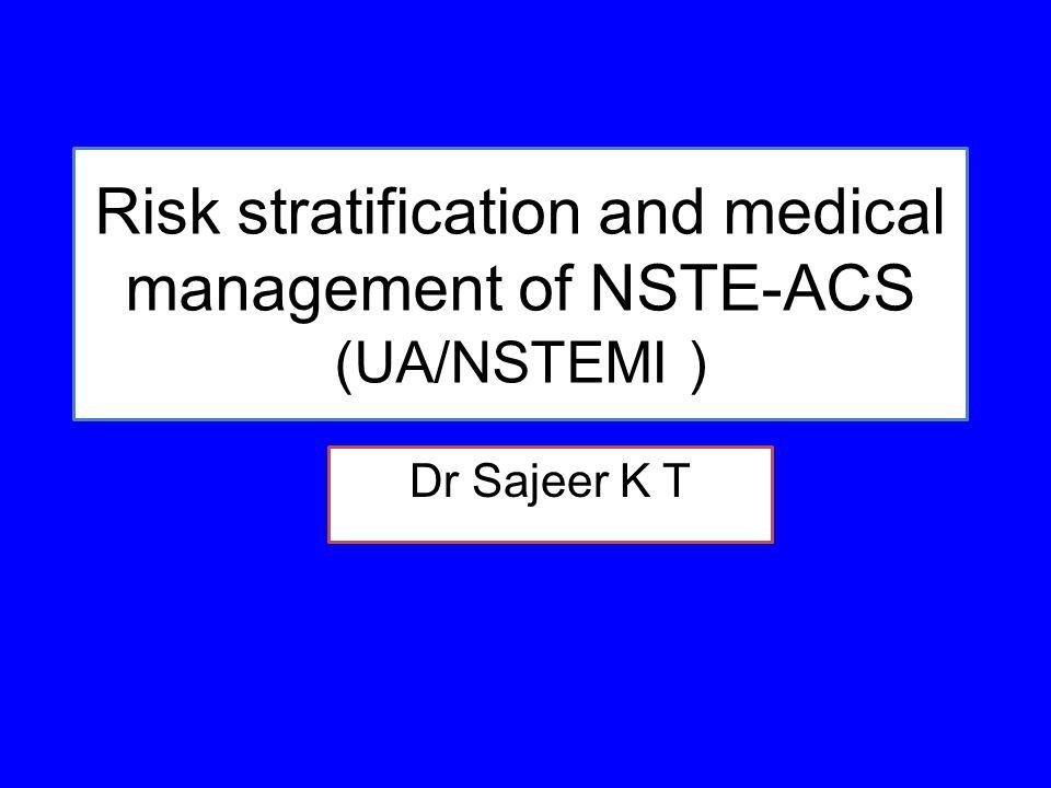 Risk stratification and medical management of NSTE-ACS (UA/NSTEMI ) Dr Sajeer K T