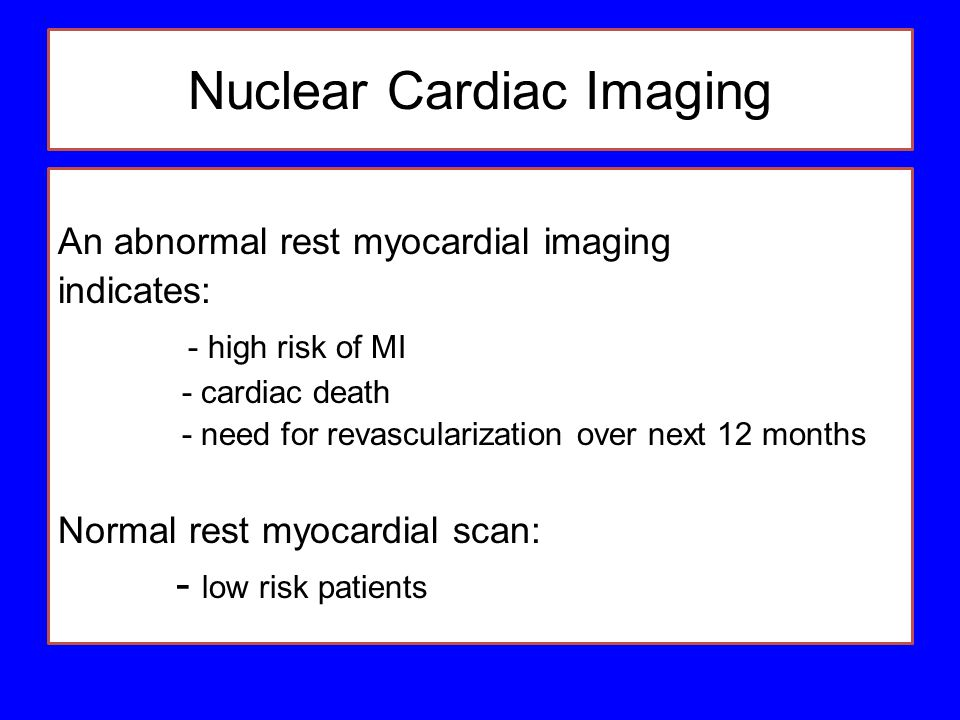 Nuclear Cardiac Imaging An abnormal rest myocardial imaging indicates: - high risk of MI - cardiac death - need for revascularization over next 12 mon
