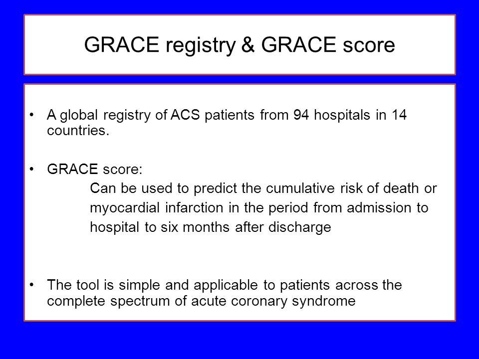 GRACE registry & GRACE score A global registry of ACS patients from 94 hospitals in 14 countries. GRACE score: Can be used to predict the cumulative r