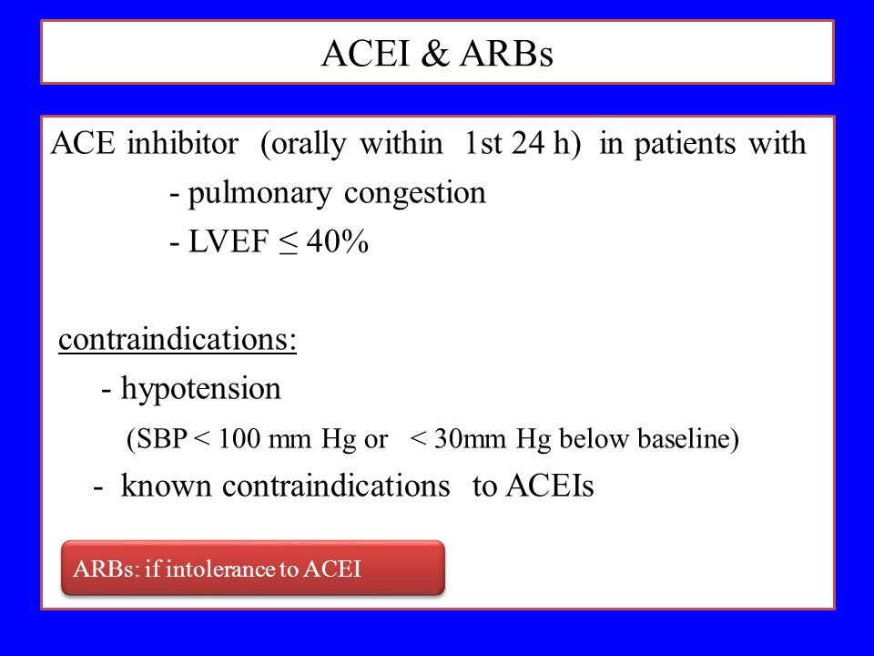 ACEI & ARBs ACE inhibitor (orally within 1st 24 h) in patients with - pulmonary congestion - LVEF ≤ 40% contraindications: - hypotension (SBP < 100 mm