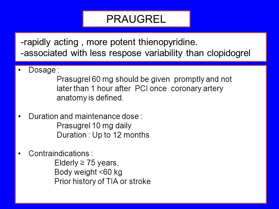 -rapidly acting, more potent thienopyridine. -associated with less respose variability than clopidogrel Dosage : Prasugrel 60 mg should be given promp