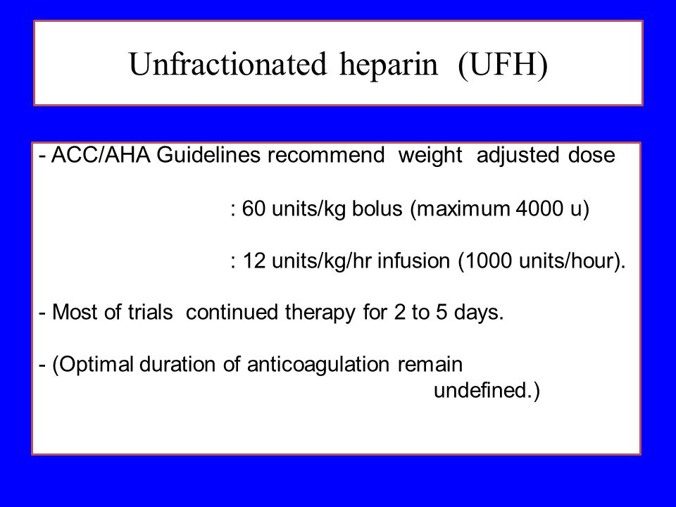 Unfractionated heparin (UFH) - ACC/AHA Guidelines recommend weight adjusted dose : 60 units/kg bolus (maximum 4000 u) : 12 units/kg/hr infusion (1000