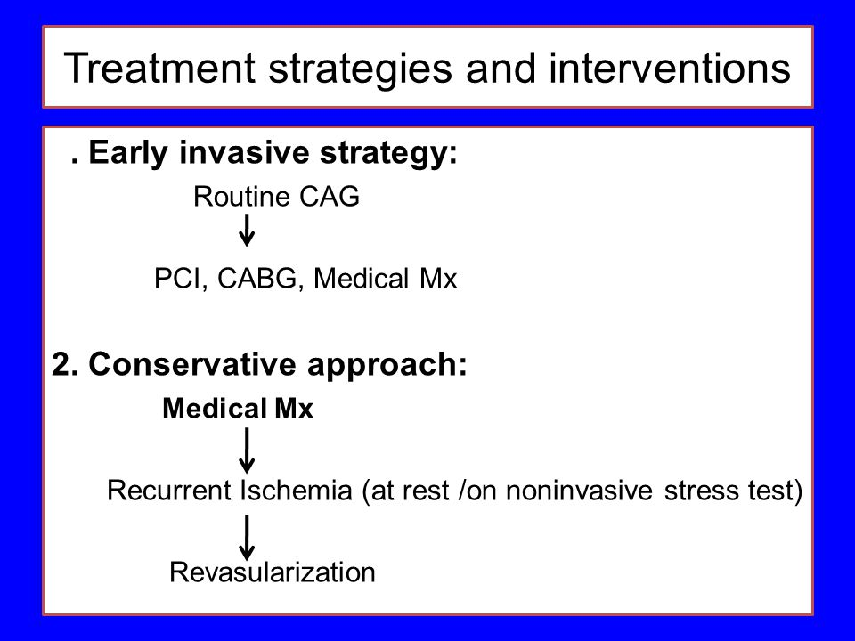 Treatment strategies and interventions 1. Early invasive strategy: Routine CAG PCI, CABG, Medical Mx 2. Conservative approach: Medical Mx Recurrent Is