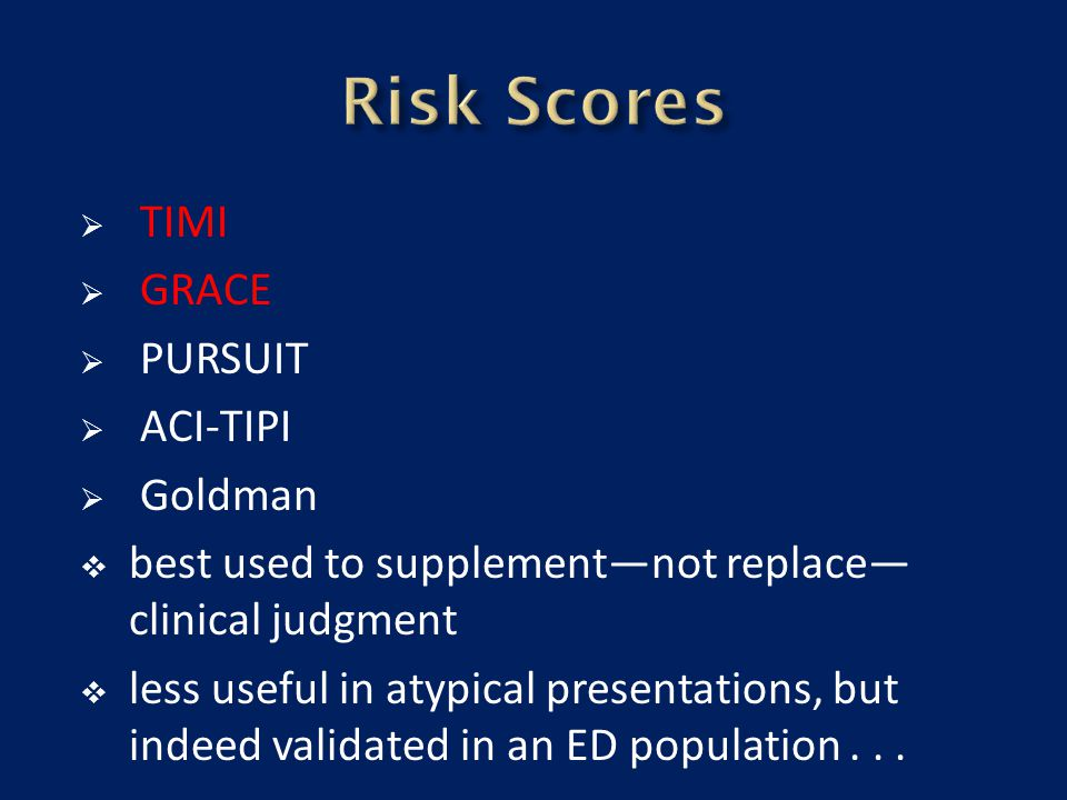  TIMI  GRACE  PURSUIT  ACI-TIPI  Goldman  best used to supplement—not replace— clinical judgment  less useful in atypical presentations, but in