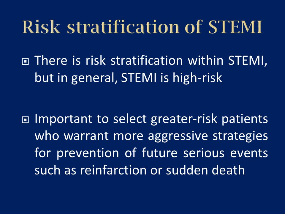  There is risk stratification within STEMI, but in general, STEMI is high-risk  Important to select greater-risk patients who warrant more aggressiv