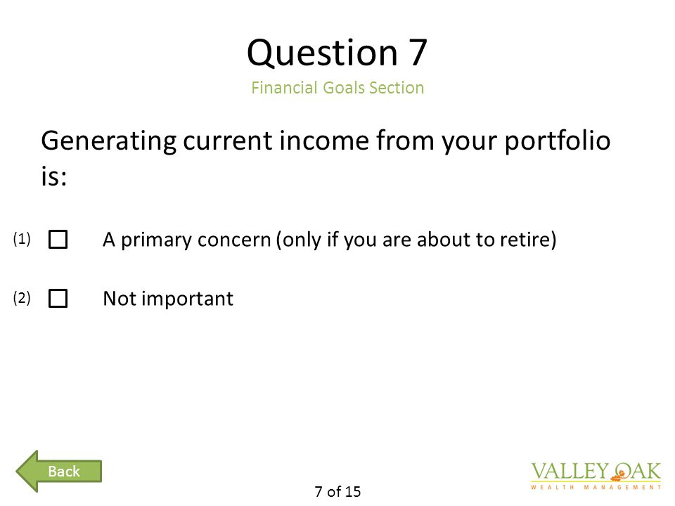 Question 7 Financial Goals Section Generating current income from your portfolio is: A primary concern (only if you are about to retire) Not important 7 of 15 (1) (2) Back