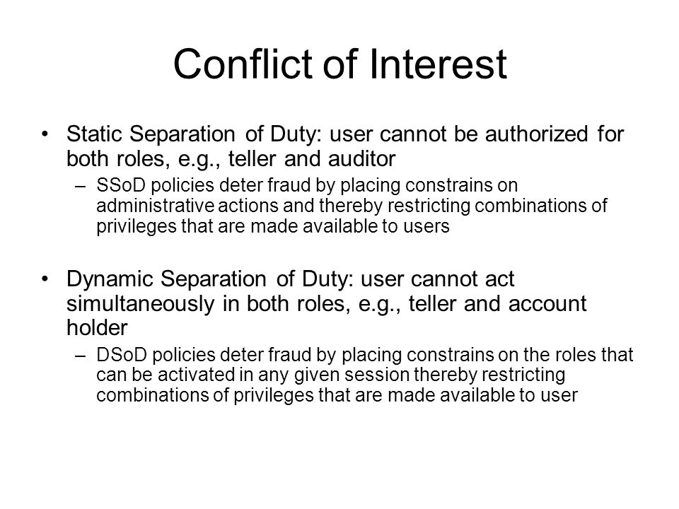 Conflict of Interest Static Separation of Duty: user cannot be authorized for both roles, e.g., teller and auditor –SSoD policies deter fraud by placi