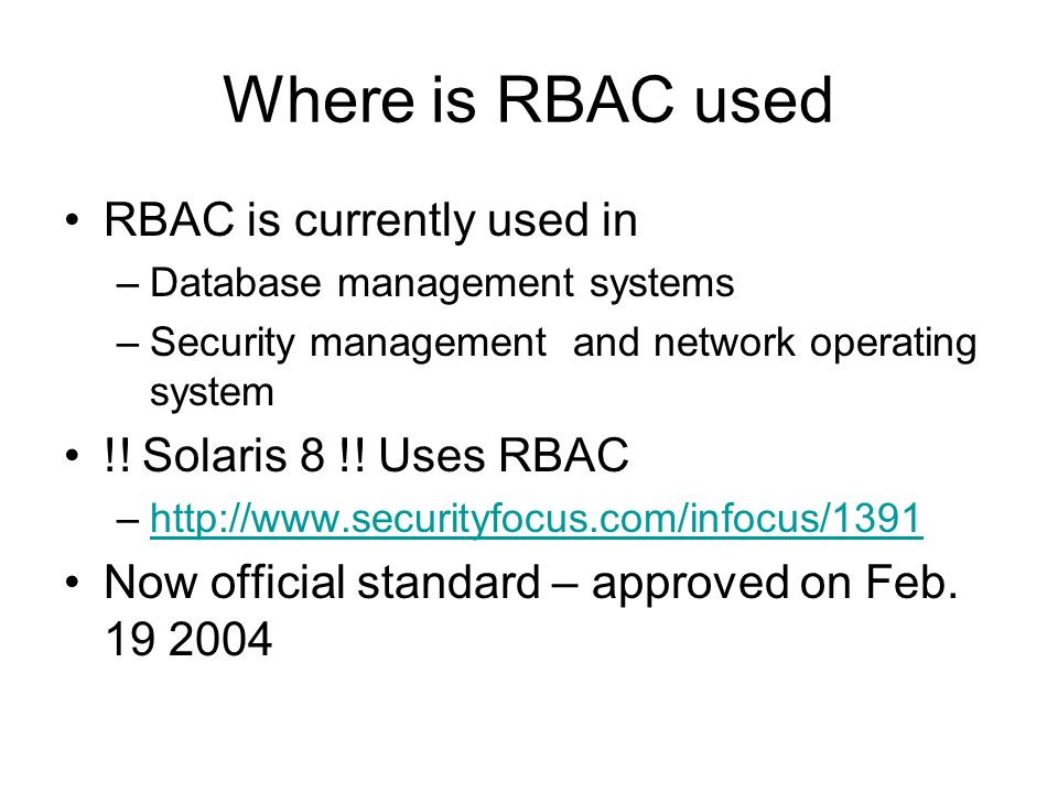 Where is RBAC used RBAC is currently used in –Database management systems –Security management and network operating system !! Solaris 8 !! Uses RBAC