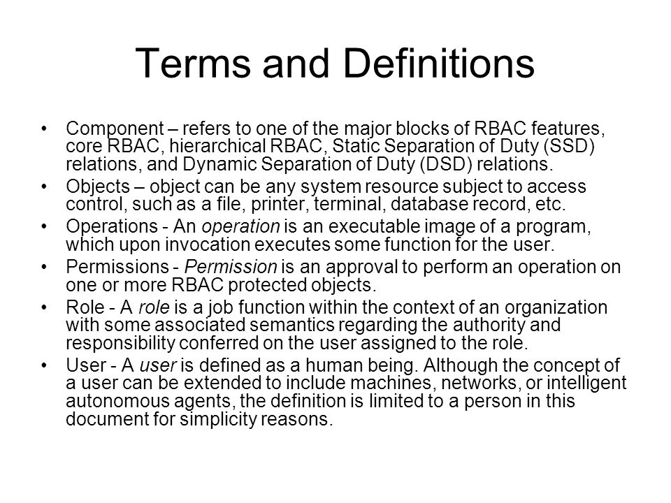 Terms and Definitions Component – refers to one of the major blocks of RBAC features, core RBAC, hierarchical RBAC, Static Separation of Duty (SSD) re