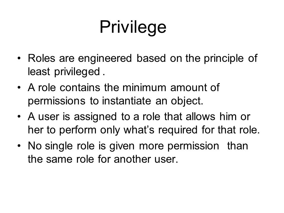 Privilege Roles are engineered based on the principle of least privileged. A role contains the minimum amount of permissions to instantiate an object.
