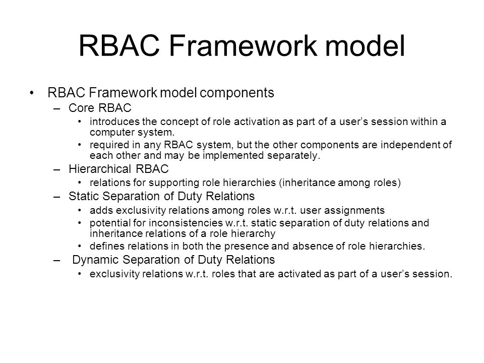 RBAC Framework model RBAC Framework model components –Core RBAC introduces the concept of role activation as part of a user's session within a compute