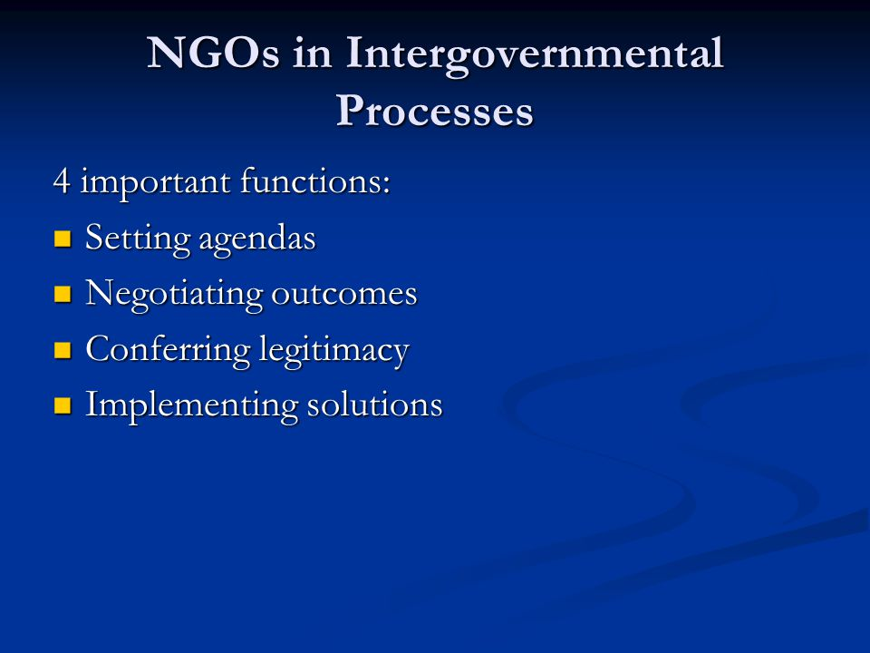 NGOs in Intergovernmental Processes 4 important functions: Setting agendas Setting agendas Negotiating outcomes Negotiating outcomes Conferring legiti