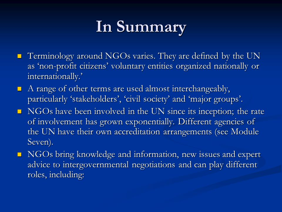 In Summary Terminology around NGOs varies. They are defined by the UN as 'non-profit citizens' voluntary entities organized nationally or internationa