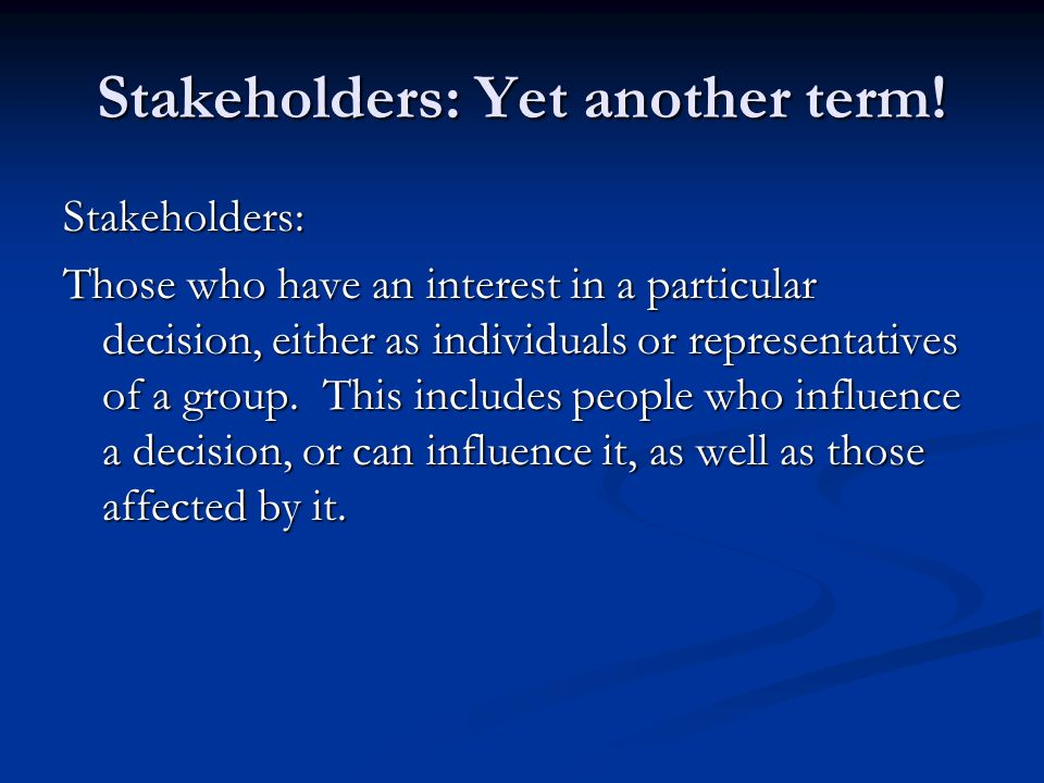 Stakeholders: Yet another term! Stakeholders: Those who have an interest in a particular decision, either as individuals or representatives of a group