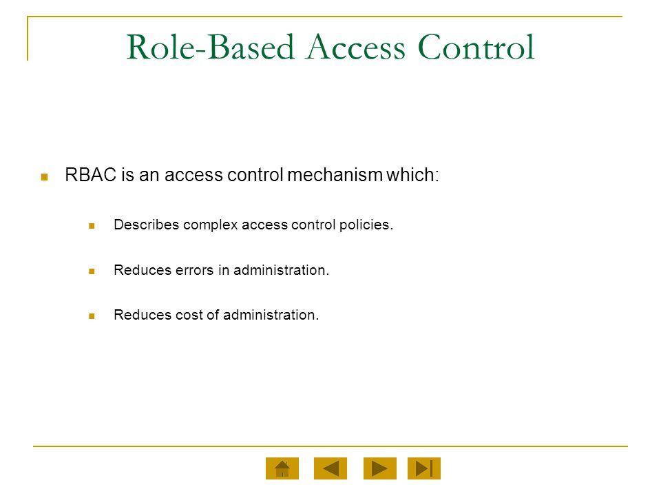 RBAC is an access control mechanism which: Describes complex access control policies. Reduces errors in administration. Reduces cost of administration