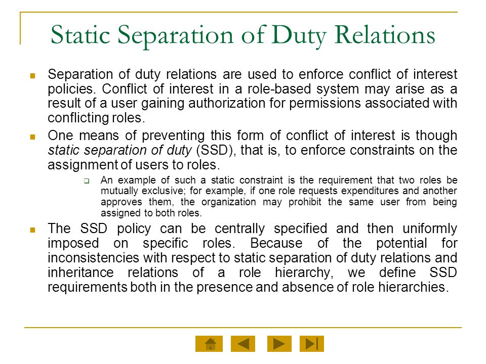 Static Separation of Duty Relations Separation of duty relations are used to enforce conflict of interest policies. Conflict of interest in a role-bas